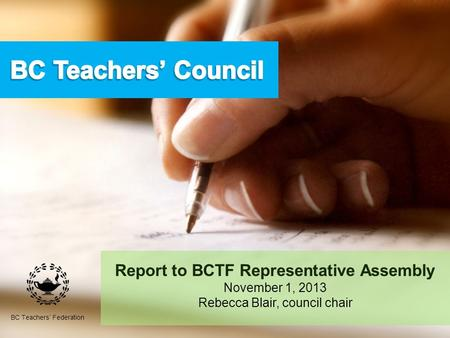Report to BCTF Representative Assembly November 1, 2013 Rebecca Blair, council chair BC Teachers' Federation.