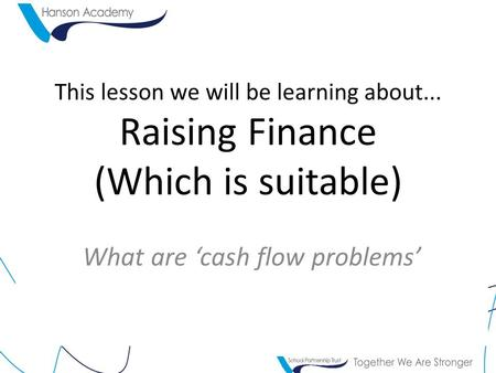 This lesson we will be learning about... Raising Finance (Which is suitable) What are 'cash flow problems'
