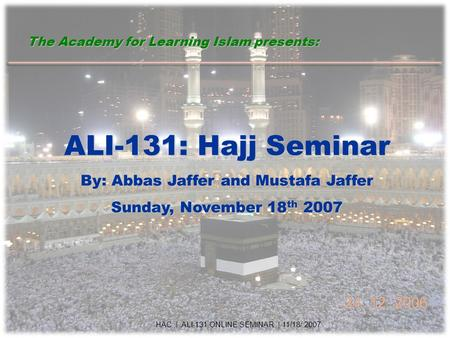 ALI-131: Hajj Seminar By: Abbas Jaffer and Mustafa Jaffer Sunday, November 18 th 2007 HAC | ALI-131 ONLINE SEMINAR | 11/18/ 2007 The Academy for Learning.