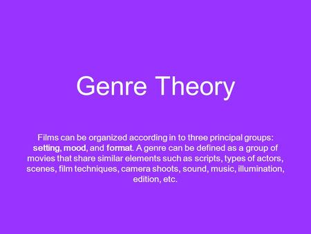Genre Theory Films can be organized according in to three principal groups: setting, mood, and format. A genre can be defined as a group of movies that.