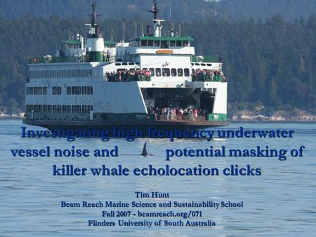 Investigating high frequency underwater vessel noise and potential masking of killer whale echolocation clicks Tim Hunt Beam Reach Marine Science and.