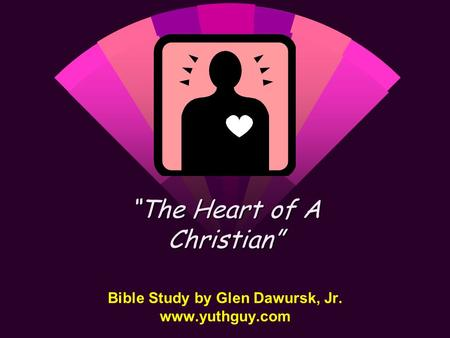 "Bible Study by Glen Dawursk, Jr. www.yuthguy.com ""The Heart of A Christian"""