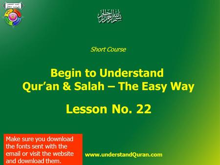 Short Course Begin to Understand Qur'an & Salah – The Easy Way Lesson No. 22 www.understandQuran.com Make sure you download the fonts sent with the email.