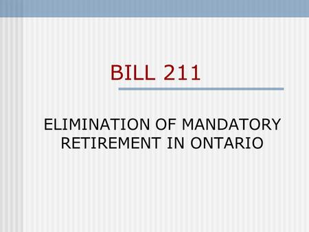 BILL 211 ELIMINATION OF MANDATORY RETIREMENT IN ONTARIO.