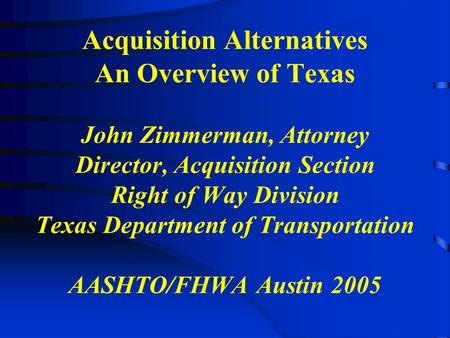 Acquisition Alternatives An Overview of Texas John Zimmerman, Attorney Director, Acquisition Section Right of Way Division Texas Department of Transportation.
