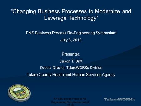 "FNS Business Process Re- Engineering Symposium July 8, 2010 1 ""Changing Business Processes to Modernize and Leverage Technology"" FNS Business Process Re-Engineering."