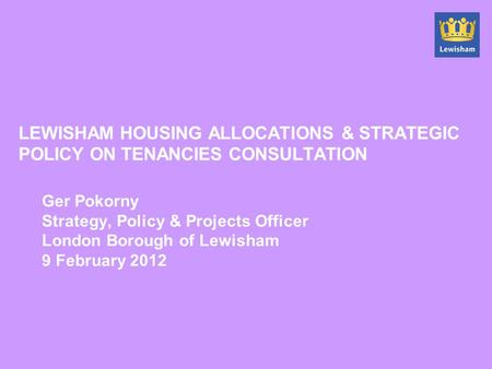 LEWISHAM HOUSING ALLOCATIONS & STRATEGIC POLICY ON TENANCIES CONSULTATION Ger Pokorny Strategy, Policy & Projects Officer London Borough of Lewisham 9.