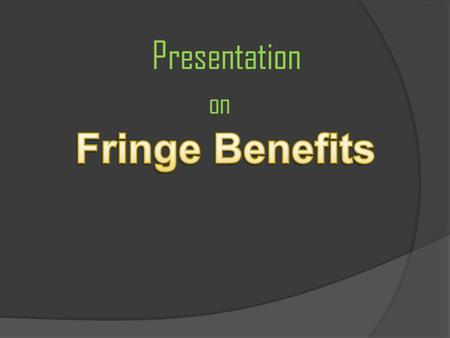 Presentation on. o Fringe benefits are rewards given to employees as an extra to their wage or Salary. o These can be an extra that is awarded with the.