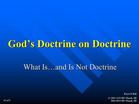 God's Doctrine on Doctrine What Is…and Is Not Doctrine Royce P. Bell v2 2005-1218 MV Church, SB 2003-0914 MV Church, SB #2 of 4.