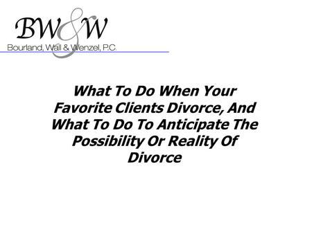 What To Do When Your Favorite Clients Divorce, And What To Do To Anticipate The Possibility Or Reality Of Divorce.