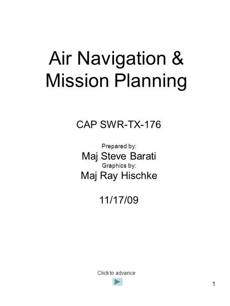 1 Air Navigation & Mission Planning CAP SWR-TX-176 Prepared by: Maj Steve Barati Graphics by: Maj Ray Hischke 11/17/09 Click to advance.