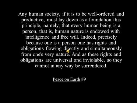Any human society, if it is to be well-ordered and productive, must lay down as a foundation this principle, namely, that every human being is a person,