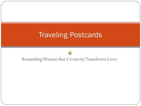 Reminding Women that Creativity Transforms Lives Traveling Postcards.