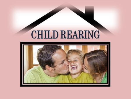 CHILD REARING. Children are a joy. They are a source of happiness.