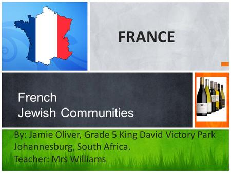 French Jewish Communities By: Jamie Oliver, Grade 5 King David Victory Park Johannesburg, South Africa. Teacher: Mrs Williams FRANCE.
