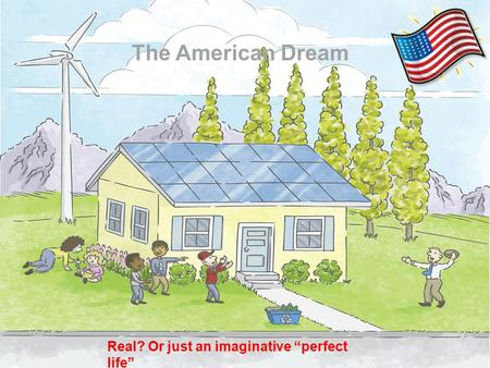 "The American Dream Real? Or just an imaginative ""perfect life"""