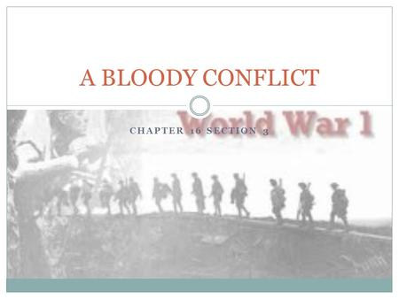 CHAPTER 16 SECTION 3 A BLOODY CONFLICT. Trench Warfare New Technology Warfare had changed. Powerful artillery guns placed several miles behind from lines—hurled.