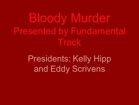 Bloody Murder Presented by Fundamental Track Presidents: Kelly Hipp and Eddy Scrivens.
