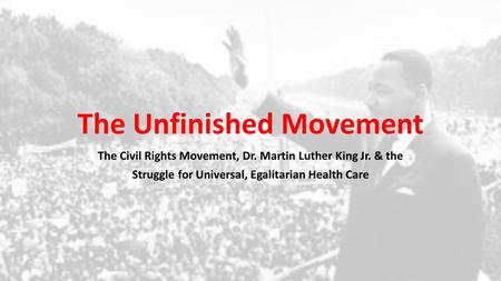 The Unfinished Movement The Civil Rights Movement, Dr. Martin Luther King Jr. & the Struggle for Universal, Egalitarian Health Care.