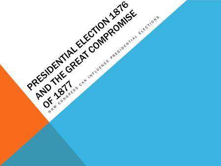 PRESIDENTIAL ELECTION 1876 AND THE GREAT COMPROMISE OF 1877 HOW CONGRESS CAN INFLUENCE PRESIDENTIAL ELECTIONS.