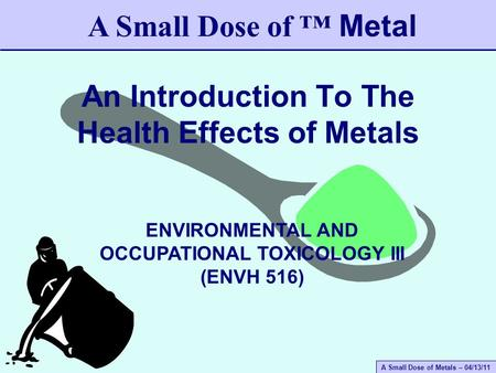 A Small Dose of Metals – 04/13/11 An Introduction To The Health Effects of Metals A Small Dose of ™ Metal ENVIRONMENTAL AND OCCUPATIONAL TOXICOLOGY III.