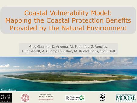 Fabiencousteau.org Coastal Vulnerability Model: Mapping the Coastal Protection Benefits Provided by the Natural Environment Greg Guannel, K. Arkema, M.