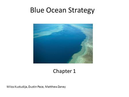 Blue Ocean Strategy Chapter 1 Milos Kustudija, Dustin Pace, Matthew Zaney.