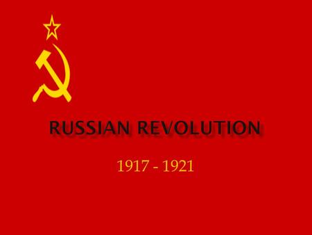 1917 - 1921.  Unlike Western European nations, Russia did not industrialize quickly  czars unwilling to give up wealth & power.  Czars are oppressive,