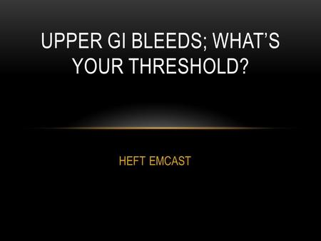 HEFT EMCAST UPPER GI BLEEDS; WHAT'S YOUR THRESHOLD?