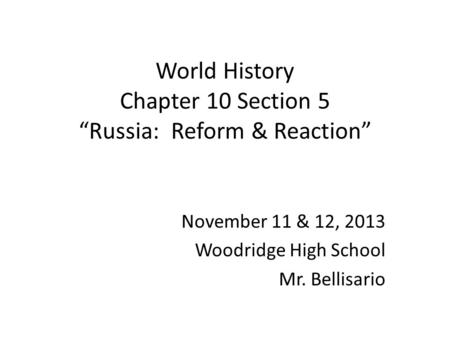 "World History Chapter 10 Section 5 ""Russia: Reform & Reaction"" November 11 & 12, 2013 Woodridge High School Mr. Bellisario."
