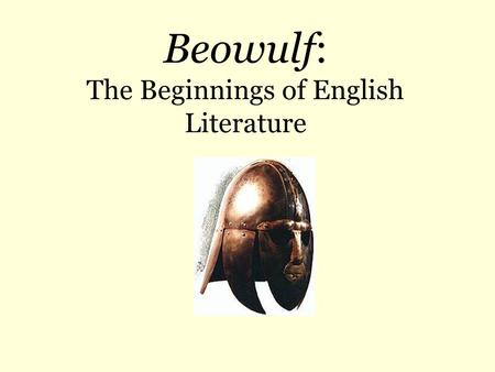 Beowulf: The Beginnings of English Literature. Origins  Unknown author; possibly one Christian author in Anglo- Saxon England  Unknown date of composition.