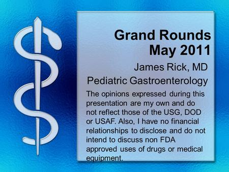 Grand Rounds May 2011 James Rick, MD Pediatric Gastroenterology The opinions expressed during this presentation are my own and do not reflect those of.