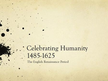 Celebrating Humanity 1485-1625 The English Renaissance Period.