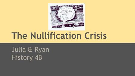 The Nullification Crisis Julia & Ryan History 4B.