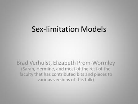 Sex-limitation Models Brad Verhulst, Elizabeth Prom-Wormley (Sarah, Hermine, and most of the rest of the faculty that has contributed bits and pieces to.