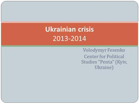 Volodymyr Fesenko Center for Political Studies Penta (Kyiv, Ukraine) Ukrainian crisis 2013-2014.
