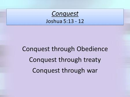 Conquest Joshua 5:13 - 12 Conquest through Obedience Conquest through treaty Conquest through war.