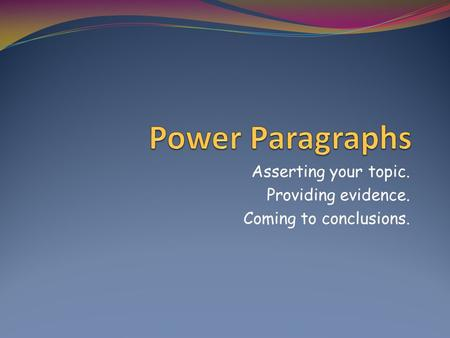 Asserting your topic. Providing evidence. Coming to conclusions.