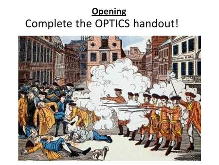 Opening Complete the OPTICS handout!. Student Expectation: Analyze the causes of the American Revolution, including the Boston Massacre.