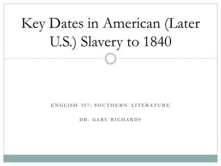 ENGLISH 357: SOUTHERN LITERATURE DR. GARY RICHARDS Key Dates in American (Later U.S.) Slavery to 1840.