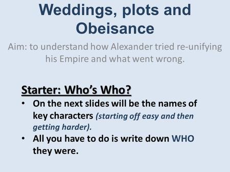 Weddings, plots and Obeisance Aim: to understand how Alexander tried re-unifying his Empire and what went wrong. Starter: Who's Who? On the next slides.