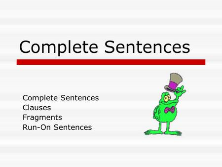 Complete Sentences Clauses Fragments Run-On Sentences.