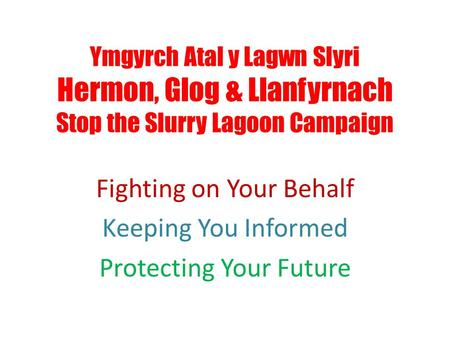 Ymgyrch Atal y Lagwn Slyri Hermon, Glog & Llanfyrnach Stop the Slurry Lagoon Campaign Fighting on Your Behalf Keeping You Informed Protecting Your Future.