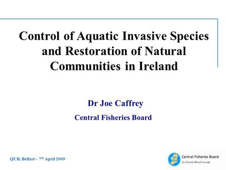 Control of Aquatic Invasive Species and Restoration of Natural Communities in Ireland Dr Joe Caffrey Central Fisheries Board QUB, Belfast – 7 th April.
