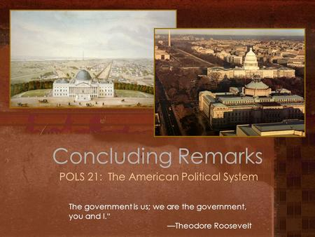 "Concluding Remarks POLS 21: The American Political System The government is us; we are the government, you and I."" —Theodore Roosevelt."