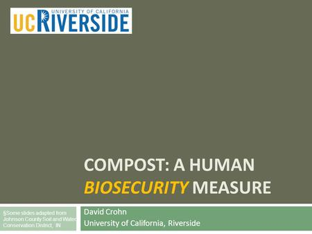 COMPOST: A HUMAN BIOSECURITY MEASURE David Crohn University of California, Riverside §Some slides adapted from Johnson County Soil and Water Conservation.
