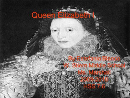 Queen Elizabeth l By:Estefania Blanco W. Stiern Middle School Ms. Marshall 2009-2010 HSS 7.6.