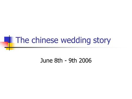 The chinese wedding story June 8th - 9th 2006. The day before: tea ceremony at the bride's home The bride's parents invited the wedding society for having.