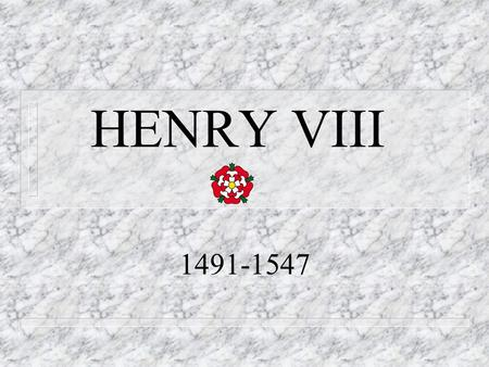 HENRY VIII 1491-1547. Henry VIII was also n Founder of the Anglican Reformation n Founder of the Royal Navy n Respector of all rights of Parliament.
