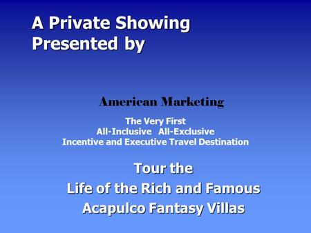 A Private Showing Presented by A Private Showing Presented by Tour the Life of the Rich and Famous Acapulco Fantasy Villas The Very First All-Inclusive.